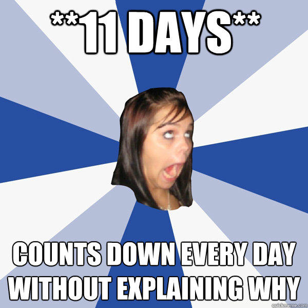 **11 Days** Counts down every day without explaining why - **11 Days** Counts down every day without explaining why  Annoying Facebook Girl