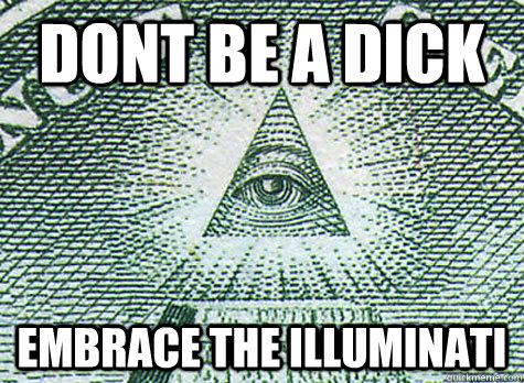Dont be a dick Embrace the Illuminati  Illuminati