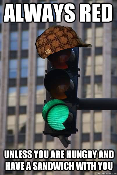 Always red Unless you are hungry and have a sandwich with you  Scumbag traffic light