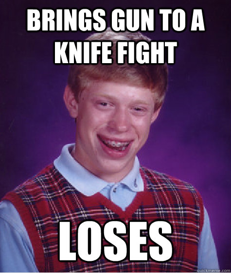 Brings gun to a knife fight  loses - Brings gun to a knife fight  loses  Bad Luck Brian