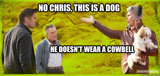 No Chris, this is a dog he doesn't wear a cowbell  Seven Psychopaths