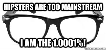 hipsters are too mainstream i am the 1.0001%!   Instant Hipster