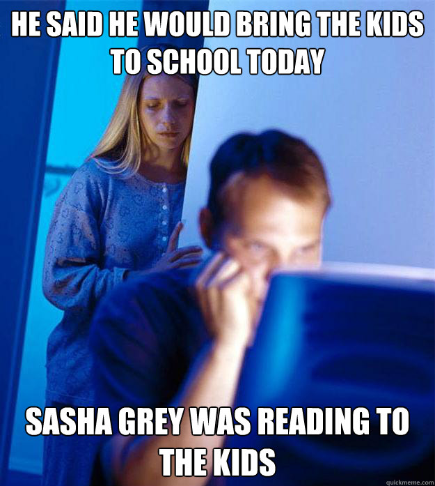 He said he would bring the kids to school today sasha grey was reading to the kids - He said he would bring the kids to school today sasha grey was reading to the kids  Redditors Wife