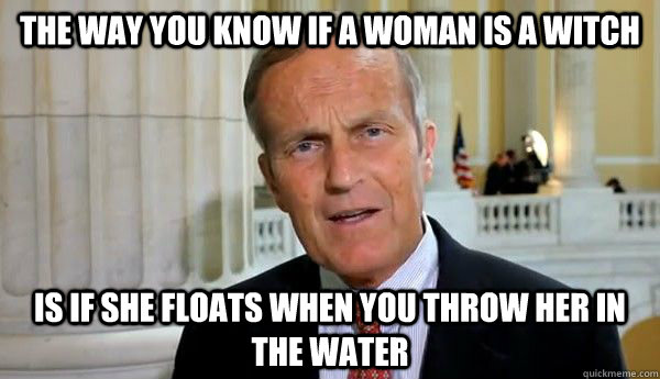 The way you know if a woman is a witch Is if she floats when you throw her in the water - The way you know if a woman is a witch Is if she floats when you throw her in the water  Caveman Congressman