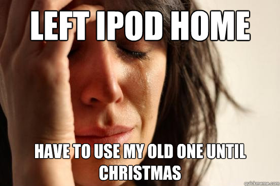 left ipod home have to use my old one until christmas - left ipod home have to use my old one until christmas  First World Problems