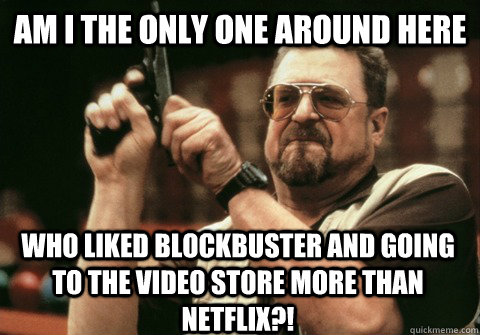 Am I the only one around here who liked blockbuster and going to the video store more than netflix?! - Am I the only one around here who liked blockbuster and going to the video store more than netflix?!  Am I the only one