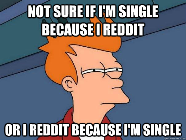 not sure if i'm single because i reddit or i reddit because i'm single - not sure if i'm single because i reddit or i reddit because i'm single  FuturamaFry