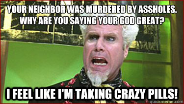 Your neighbor was murdered by assholes. why are you saying your god great? I feel like I'm taking crazy pills! - Your neighbor was murdered by assholes. why are you saying your god great? I feel like I'm taking crazy pills!  Angrily Confused Mugatu