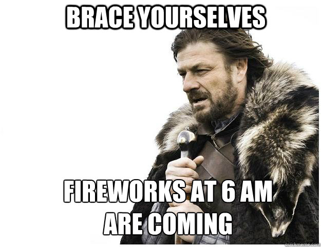Brace yourselves fireworks at 6 am are coming - Brace yourselves fireworks at 6 am are coming  Imminent Ned