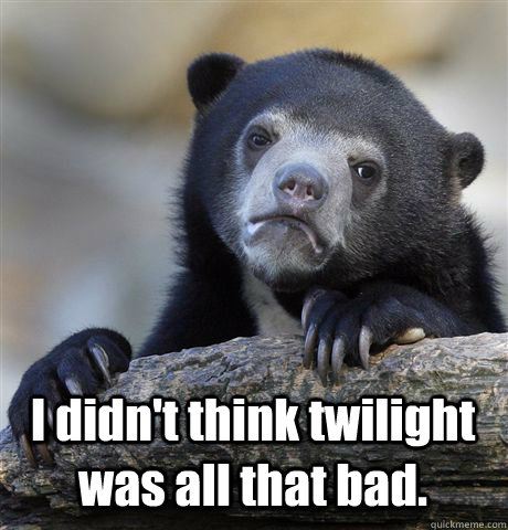 I didn't think twilight was all that bad. -  I didn't think twilight was all that bad.  Confession Bear