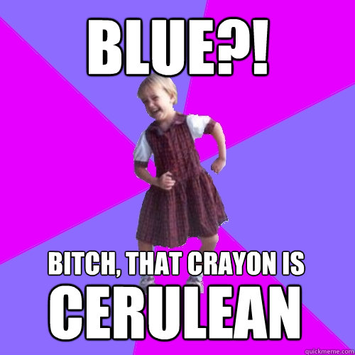 BLUE?! Bitch, that crayon is cerulean - BLUE?! Bitch, that crayon is cerulean  Socially awesome kindergartener