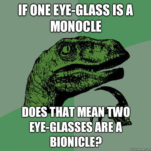 If one eye-glass is a monocle Does that mean two eye-glasses are a bionicle? - If one eye-glass is a monocle Does that mean two eye-glasses are a bionicle?  Philosoraptor