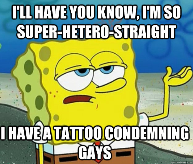 I'll have you know, I'm so super-hetero-straight  I have a tattoo condemning gays - I'll have you know, I'm so super-hetero-straight  I have a tattoo condemning gays  Tough Spongebob