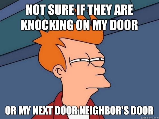 Not sure if they are knocking on my door Or my next door neighbor's door - Not sure if they are knocking on my door Or my next door neighbor's door  Futurama Fry