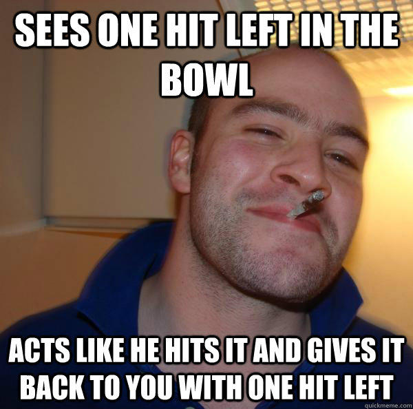 sees one hit left in the bowl acts like he hits it and gives it back to you with one hit left  - sees one hit left in the bowl acts like he hits it and gives it back to you with one hit left   Good Guy Greg
