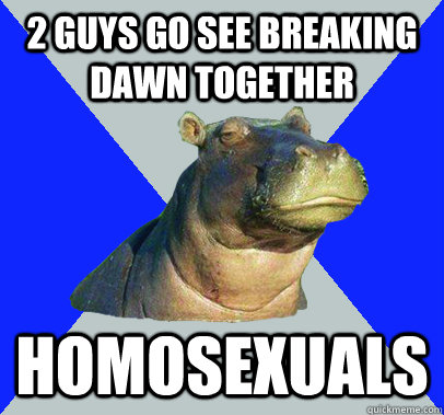 2 guys go see breaking dawn together homosexuals  Skeptical Hippo