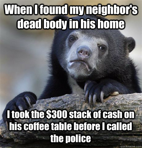When I found my neighbor's dead body in his home I took the $300 stack of cash on his coffee table before I called the police - When I found my neighbor's dead body in his home I took the $300 stack of cash on his coffee table before I called the police  Confession Bear