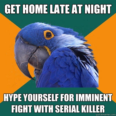 Get home late at night Hype yourself for imminent fight with serial killer - Get home late at night Hype yourself for imminent fight with serial killer  Paranoid Parrot