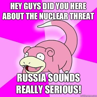 Hey guys did you here about the nuclear threat Russia sounds really serious! - Hey guys did you here about the nuclear threat Russia sounds really serious!  Slowpoke