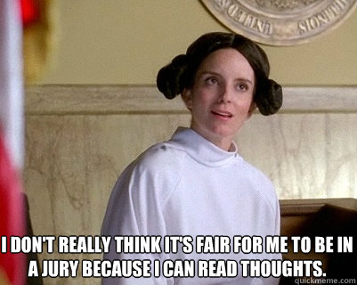 I don't really think it's fair for me to be in a jury because I can read thoughts.  Liz Lemon