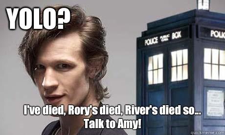 YOLO? I've died, Rory's died, River's died so...  Talk to Amy! - YOLO? I've died, Rory's died, River's died so...  Talk to Amy!  YOLO Doctor Who
