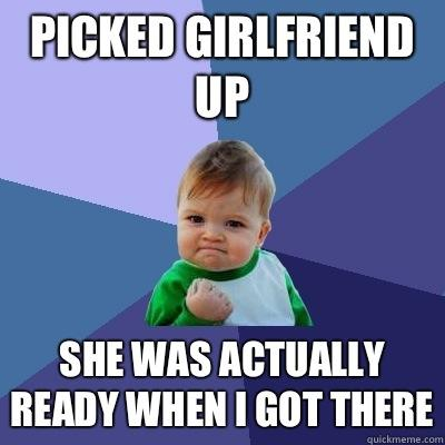 Picked girlfriend up She was actually ready when I got there - Picked girlfriend up She was actually ready when I got there  Success Kid