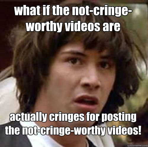 what if the not-cringe-worthy videos are  actually cringes for posting the not-cringe-worthy videos!