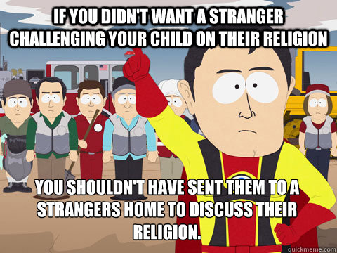 If you didn't want a stranger challenging your child on their religion You shouldn't have sent them to a strangers home to discuss their religion. - If you didn't want a stranger challenging your child on their religion You shouldn't have sent them to a strangers home to discuss their religion.  Captain Hindsight