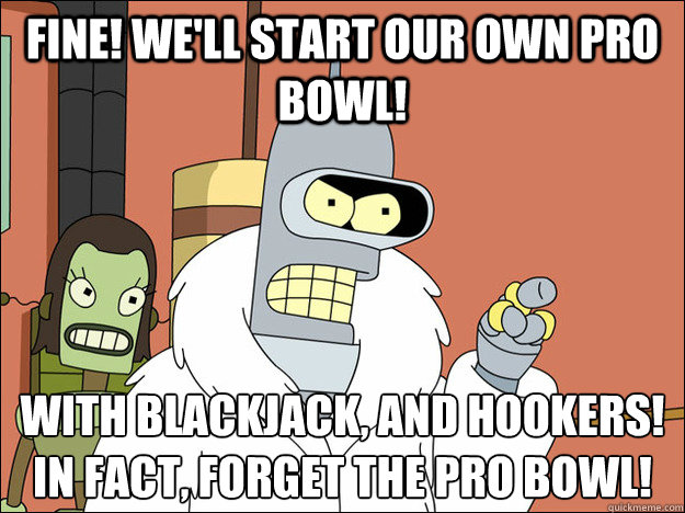 Fine! We'll start our own Pro Bowl! With blackjack, and hookers! In fact, forget the pro bowl!