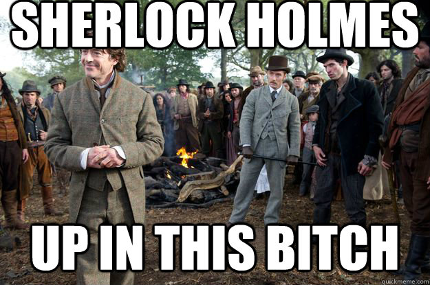 Sherlock Holmes Up in this bitch