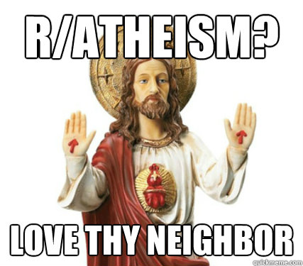 r/Atheism? Love thy neighbor