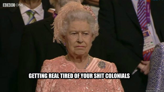 Getting real tired of your shit colonials  - Getting real tired of your shit colonials   The Queen
