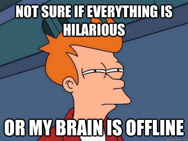 Not sure if everything is hilarious Or my brain is offline - Not sure if everything is hilarious Or my brain is offline  Futurama Fry