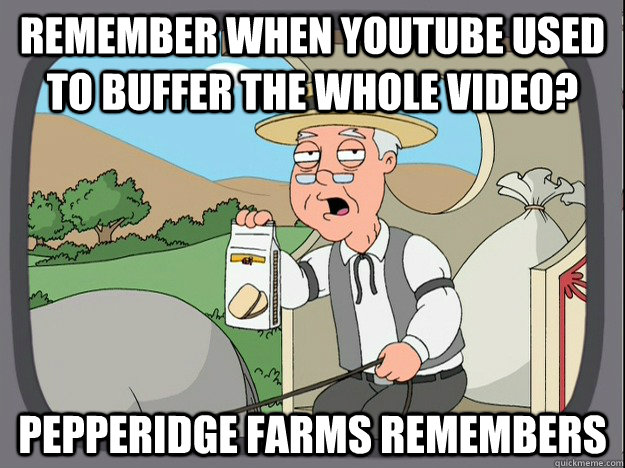 Remember when Youtube used to buffer the whole video? Pepperidge Farms remembers