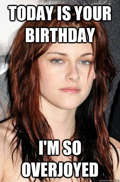 Today is your birthday I'm so overjoyed  Kristen Stewart