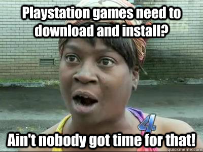 Playstation games need to download and install? Ain't nobody got time for that!