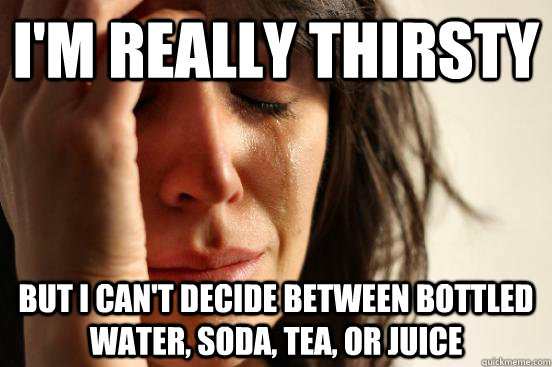 I'm really thirsty but I can't decide between bottled water, soda, tea, or juice - I'm really thirsty but I can't decide between bottled water, soda, tea, or juice  First World Problems
