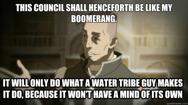 This council shall henceforth be like my boomerang. It will only do what a water tribe guy makes it do, because it won't have a mind of its own