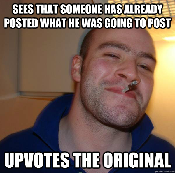 SEES THAT SOMEONE HAS ALREADY POSTED WHAT HE WAS GOING TO POST UPVOTES THE ORIGINAL - SEES THAT SOMEONE HAS ALREADY POSTED WHAT HE WAS GOING TO POST UPVOTES THE ORIGINAL  Misc