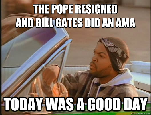 the pope resigned  and Bill gates did an AMA Today was a good day - the pope resigned  and Bill gates did an AMA Today was a good day  today was a good day