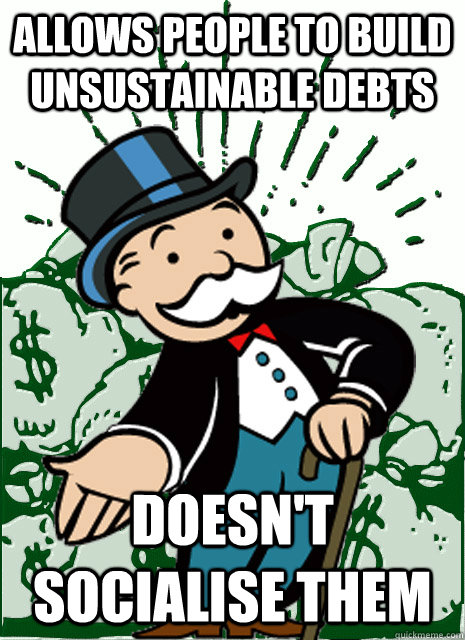 allows people to build unsustainable debts doesn't socialise them  Monopoly Man