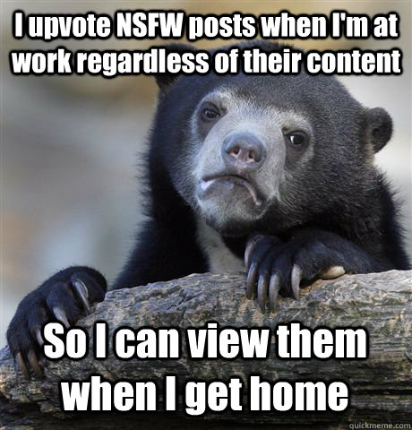 I upvote NSFW posts when I'm at work regardless of their content So I can view them when I get home - I upvote NSFW posts when I'm at work regardless of their content So I can view them when I get home  Confession Bear