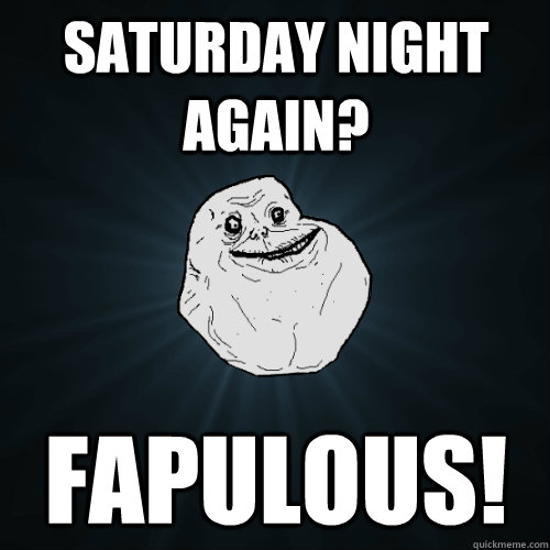 saturday night again? Fapulous! - saturday night again? Fapulous!  Forever Alone