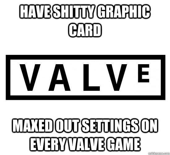 have shitty graphic card maxed out settings on every valve game