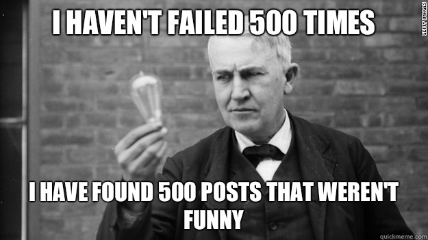 I haven't failed 500 times I have found 500 posts that weren't funny