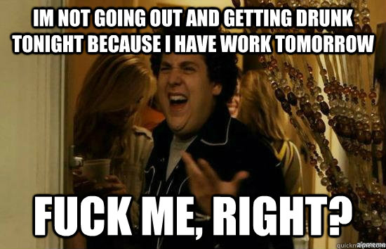 Im not going out and getting drunk tonight because i have work tomorrow fuck me, right? - Im not going out and getting drunk tonight because i have work tomorrow fuck me, right?  fuckmeright