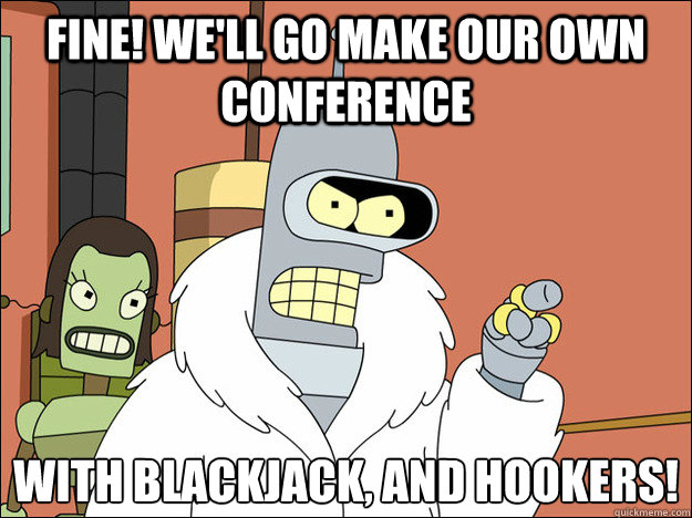Fine! We'll go make our own conference With blackjack, and hookers!