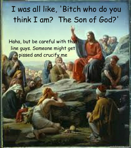 I was all like, 'Bitch who do you think I am?  The Son of God?' Haha, but be careful with that line guys. Someone might get pissed and crucify me