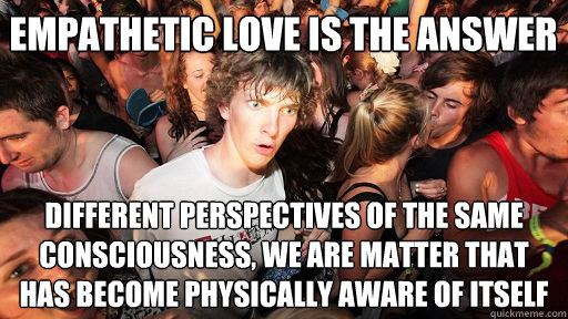 Empathetic love is the answer different perspectives of the same consciousness, we are matter that has become physically aware of itself - Empathetic love is the answer different perspectives of the same consciousness, we are matter that has become physically aware of itself  Sudden Clarity Clarence