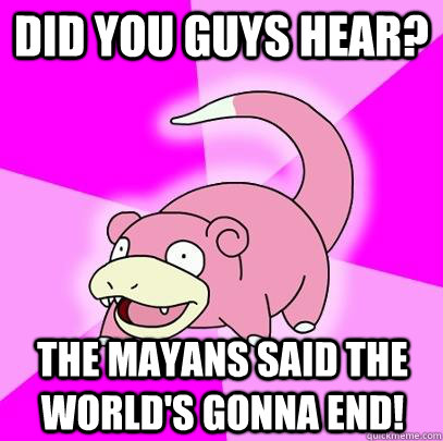 Did you guys hear? The Mayans said the world's gonna end! - Did you guys hear? The Mayans said the world's gonna end!  Slowpoke
